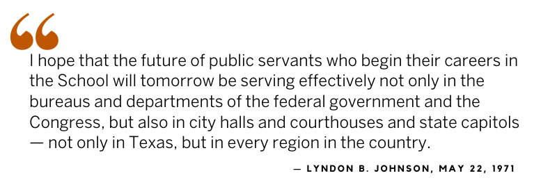 LBJ quote: I hope that the future of public servants who begin their careers in the School will tomorrow be serving effectively not only in the bureaus and departments of the federal government and the Congress, but also in city halls and courthouses ...