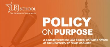 Policy on Purpose podcast launch graphic - a podcast from the LBJ School of Public Affairs